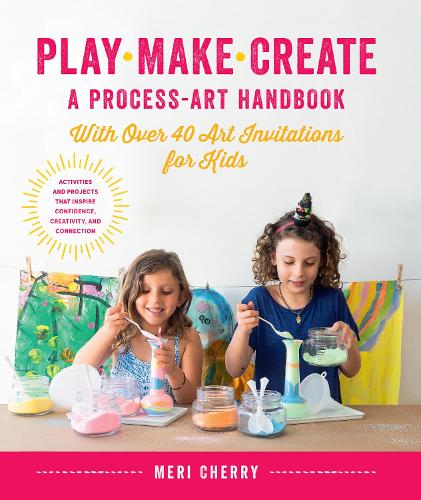 Play, Make, Create, A Process-Art Handbook: With over 40 Art Invitations for Kids * Creative Activities and Projects that Inspire Confidence, Creativity, and Connection (Paperback)