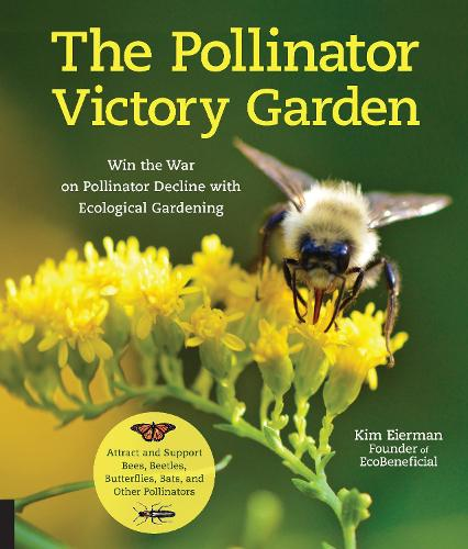 The Pollinator Victory Garden: Win the War on Pollinator Decline with Ecological Gardening; Attract and Support Bees, Beetles, Butterflies, Bats, and Other Pollinators (Paperback)