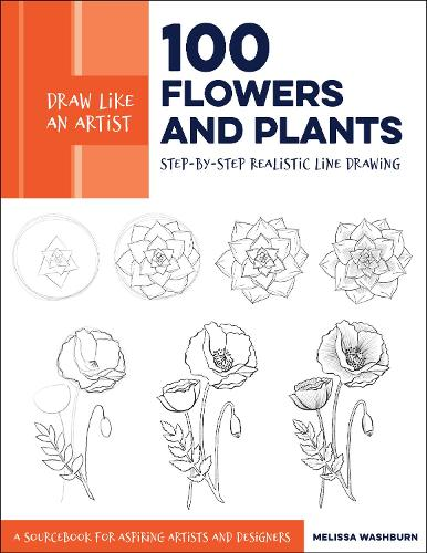 Draw Like an Artist: 100 Flowers and Plants: Volume 2: Step-by-Step Realistic Line Drawing * A Sourcebook for Aspiring Artists and Designers - Draw Like an Artist (Paperback)