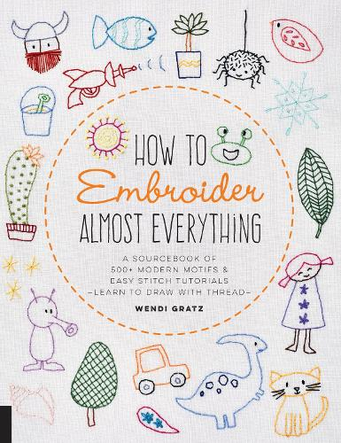 How to Embroider Almost Everything: A Sourcebook of 400 Modern Motifs + Easy Stitch Tutorials-Learn to Draw with Thread! - Almost Everything (Paperback)