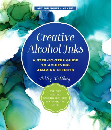 Creative Alcohol Inks: A Step-by-Step Guide to Achieving Amazing Effects--Explore Painting, Pouring, Blending, Textures, and More! - Art for Modern Makers 2 (Paperback)