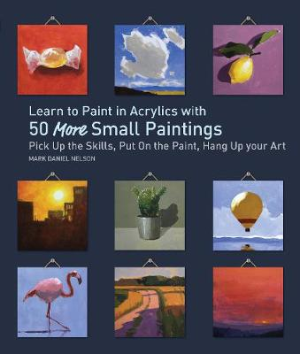 Learn to Paint in Acrylics with 50 More Small Paintings: Pick Up the Skills, Put on the Paint, Hang Up Your Art (Paperback)
