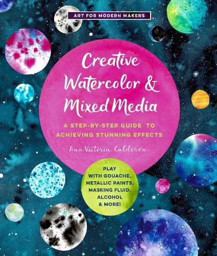 Creative Watercolor and Mixed Media: Volume 3: A Step-by-Step Guide to Achieving Stunning Effects--Play with Gouache, Metallic Paints, Masking Fluid, Alcohol, and More! - Art for Modern Makers (Paperback)