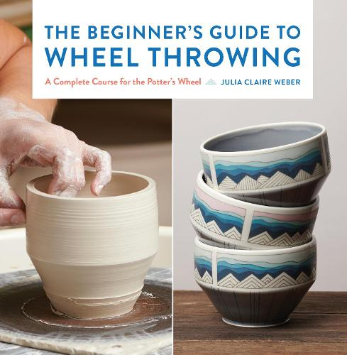 The Beginner's Guide to Wheel Throwing: A Complete Course for the Potter's Wheel - Essential Ceramics Skills 1 (Hardback)