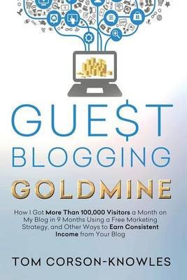 Guest Blogging Goldmine: How I Got More Than 100,000 Visitors a Month on My Blog in 9 Months Using a Free Marketing Strategy, and Other Ways to Earn Consistent Income from Your Blog (Paperback)