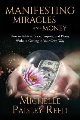 Manifesting Miracles and Money: How to Achieve Peace, Purpose and Plenty Without Getting in Your Own Way (Paperback)