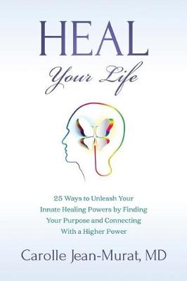 Heal Your Life: 25 Ways to Unleash Your Innate Healing Powers by Finding Your Purpose and Connecting With a Higher Power (Paperback)
