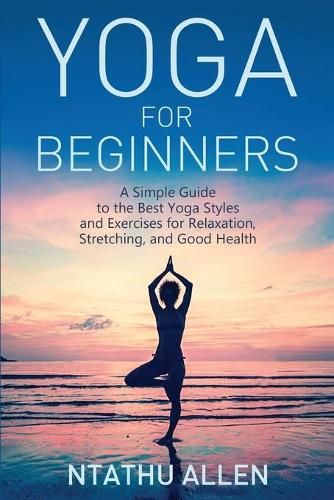 Yoga for Beginners: A Simple Guide to the Best Yoga Styles and Exercises for Relaxation, Stretching, and Good Health (Paperback)
