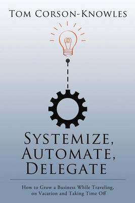 Systemize, Automate, Delegate: How to Grow a Business While Traveling, on Vacation and Taking Time Off (Paperback)