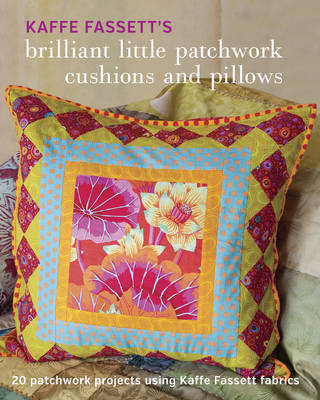 Kaffe Fassett's Brilliant Little Patchwork Cushions and Pillows: 20 Patchwork Projects Using Kaffe Fassett Fabrics (Paperback)