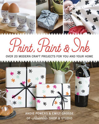 Print, Paint & Ink: Over 20 Modern Craft Projects for You and Your Home (Paperback)