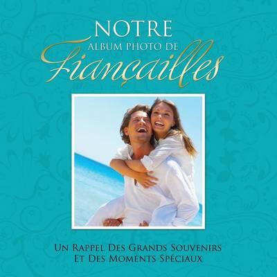 Notre Album Photo de Fiancailles Un Rappel Des Grands Souvenirs Et Des Moments Speciaux (Paperback)