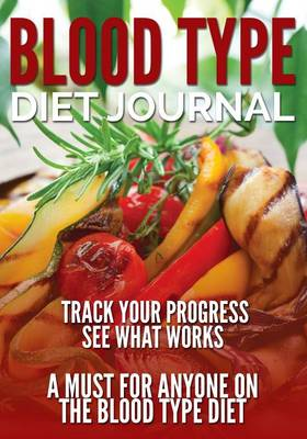 Blood Type Diet Journal: Track Your Progress See What Works: A Must for Anyone on the Blood Type Diet (Paperback)