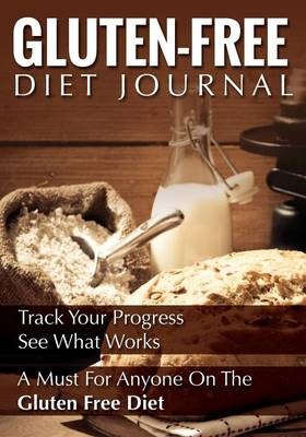 Gluten-Free Diet Journal: Track Your Progress See What Works: A Must for Anyone on the Gluten Free Diet (Paperback)