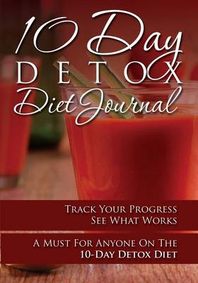 10-Day Detox Diet Journal: Track Your Progress See What Works: A Must for Anyone on the 10-Day Detox Diet (Paperback)