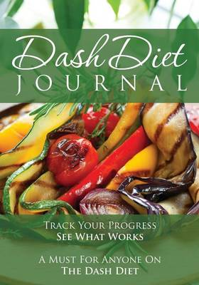The Dash Diet Journal: Track Your Progress See What Works: A Must for Anyone on the Dash Diet (Paperback)