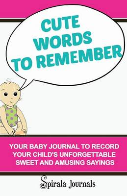 Cute Words to Remember: Your Baby Journal to Record Your Child's Unforgettable Sweet and Amusing Sayings (Paperback)