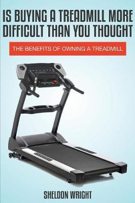 Is Buying a Treadmill More Difficult Than You Thought: The Benefits of Owning a Treadmill (Paperback)
