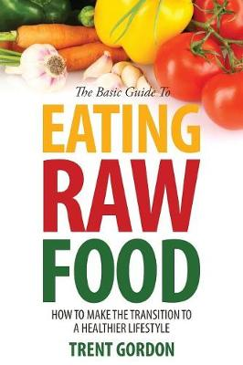 The Basic Guide to Eating Raw Food: How to Make the Transition to a Healthier Lifestyle (Paperback)