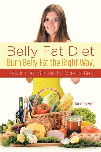 Belly Fat Diet: Burn Belly Fat the Right Way, Look Trim and Slim with No More Fat Belly (Paperback)