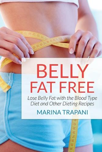 Belly Fat Free: Lose Belly Fat with the Blood Type Diet and Other Dieting Recipes (Paperback)
