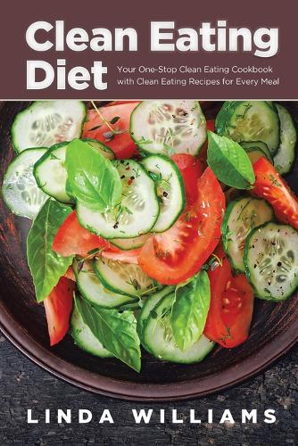 Clean Eating Diet: Your One-Stop Clean Eating Cookbook with Clean Eating Recipes for Every Meal (Paperback)