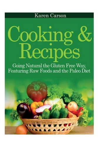 Cooking and Recipes: Going Natural the Gluten Free Way Featuring Raw Foods and the Paleo Diet (Paperback)