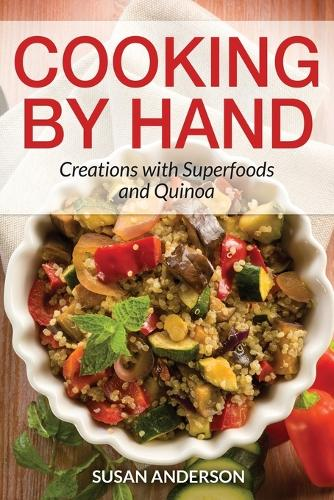 Cooking by Hand: Creations with Superfoods and Quinoa (Paperback)