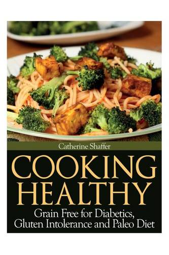 Cooking Healthy: Grain Free for Diabetics, Gluten Intolerance and Paleo Diet (Paperback)