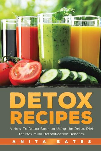 Detox Recipes: A How-To Detox Book on Using the Detox Diet for Maximum Detoxification Benefits (Paperback)