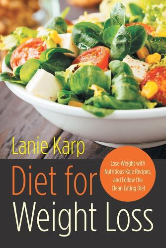 Diet for Weight Loss: Lose Weight with Nutritious Kale Recipes, and Follow the Clean Eating Diet (Paperback)