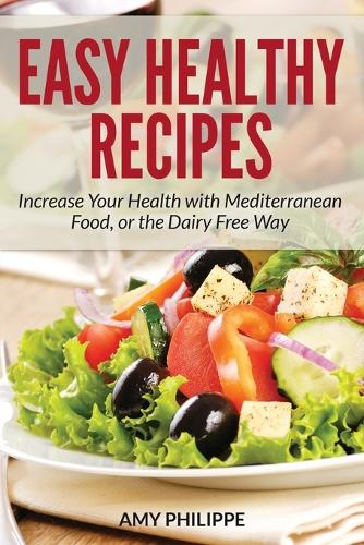 Easy Healthy Recipes: Increase Your Health with Mediterranean Food, or the Dairy Free Way (Paperback)