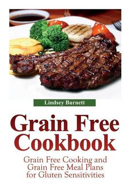 Grain Free Cookbook: Grain Free Cooking and Grain Free Meal Plans for Gluten Sensitivities (Paperback)