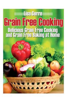 Grain Free Cooking: Delicious Grain Free Cooking and Grain Free Baking at Home (Paperback)