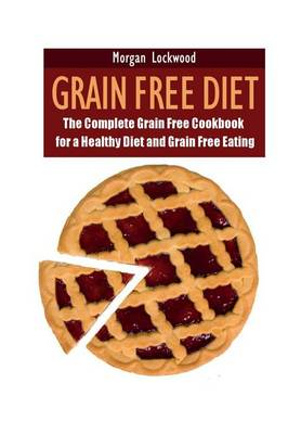 Grain Free Diet: The Complete Grain Free Cookbook for a Healthy Diet and Grain Free Eating (Paperback)