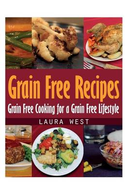 Grain Free Recipes: Grain Free Cooking for a Grain Free Lifestyle (Paperback)