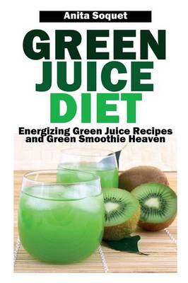 Green Juice Diet: Energizing Green Juice Recipes and Green Smoothie Heaven (Paperback)