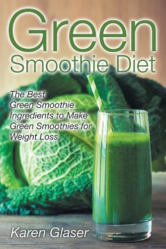 Green Smoothie Diet: The Best Green Smoothie Ingredients to Make Green Smoothies for Weight Loss (Paperback)
