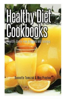 Healthy Diet Cookbooks: Healthy Grain Free Recipes and Juicing (Paperback)