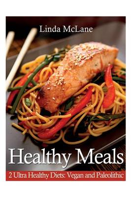 Healthy Meals: 2 Ultra Healthy Diets: Vegan and Paleolithic (Paperback)