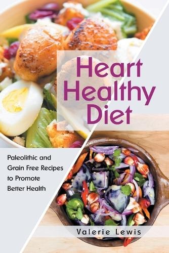 Heart Healthy Diet: Paleolithic and Grain Free Recipes to Promote Better Health (Paperback)