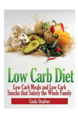 Low Carb Diet: Low Carb Meals and Low Carb Snacks That Satisfy the Whole Family (Paperback)