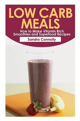 Low Carb Meals: How to Make Vitamin Rich Smoothies and Superfood Recipes (Paperback)