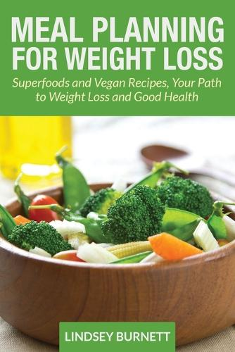 Meal Planning for Weight Loss: Superfoods and Vegan Recipes, Your Path to Weight Loss and Good Health (Paperback)