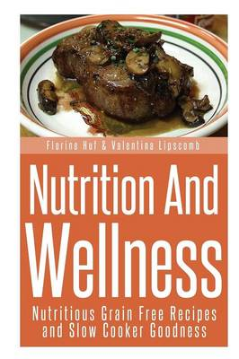 Nutrition and Wellness: Nutritious Grain Free Recipes and Slow Cooker Goodness (Paperback)