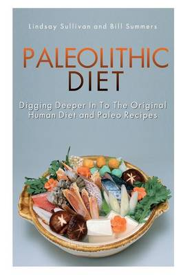 Paleolithic Diet: Digging Deeper Into the Original Human Diet and Paleo Recipes (Paperback)