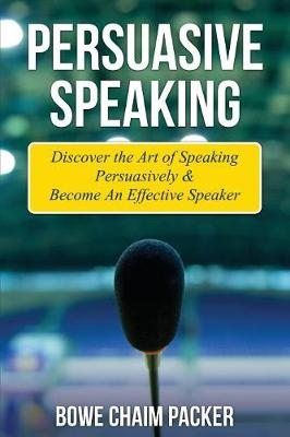 Persuasive Speaking: Discover the Art of Speaking Persuasively & Become an Effective Speaker (Paperback)
