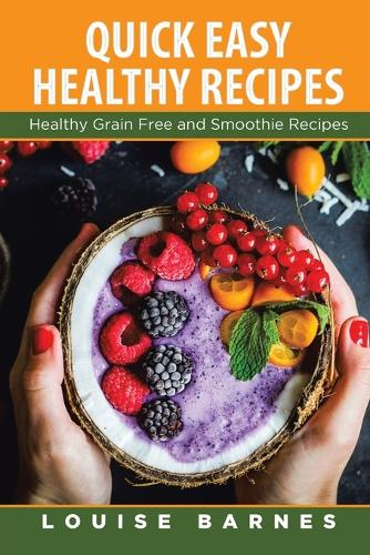 Quick Easy Healthy Recipes: Healthy Grain Free and Smoothie Recipes (Paperback)