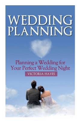 Wedding Planning: Planning a Wedding for Your Perfect Wedding Night (Paperback)
