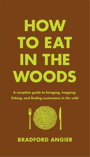 How to Eat in the Woods: A Complete Guide to Foraging, Trapping, Fishing, and Finding Sustenance in the Wild (Hardback)